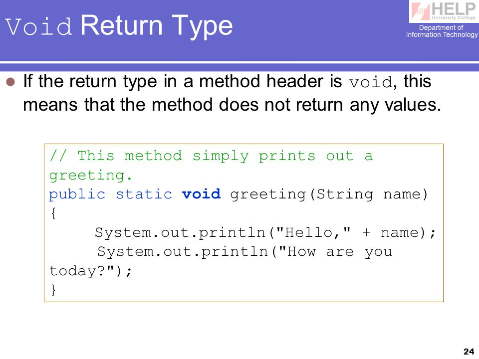 24 Void Return Type If the return type in a method header is void, this means that the method does not return any values.