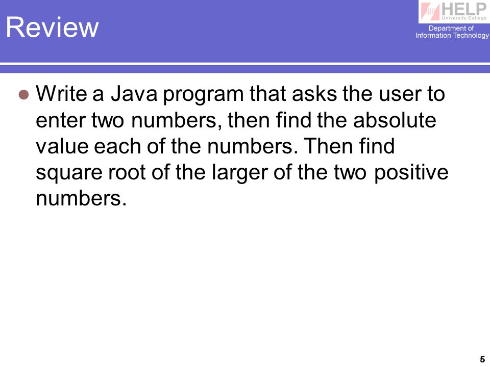 5 Review Write a Java program that asks the user to enter two numbers, then find the absolute value each of the numbers.