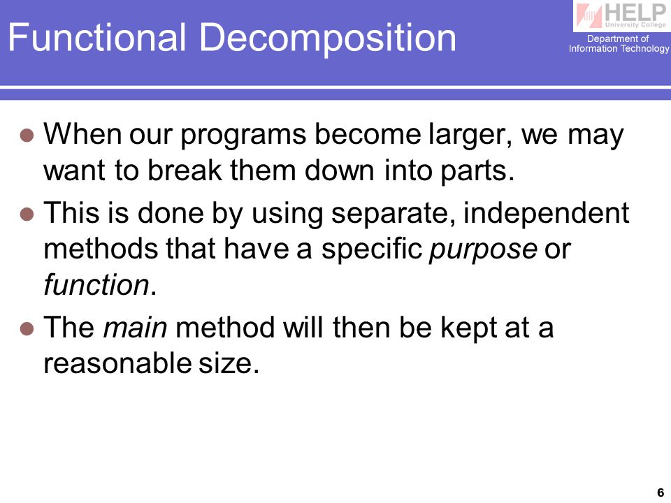 6 Functional Decomposition When our programs become larger, we may want to break them down into parts.