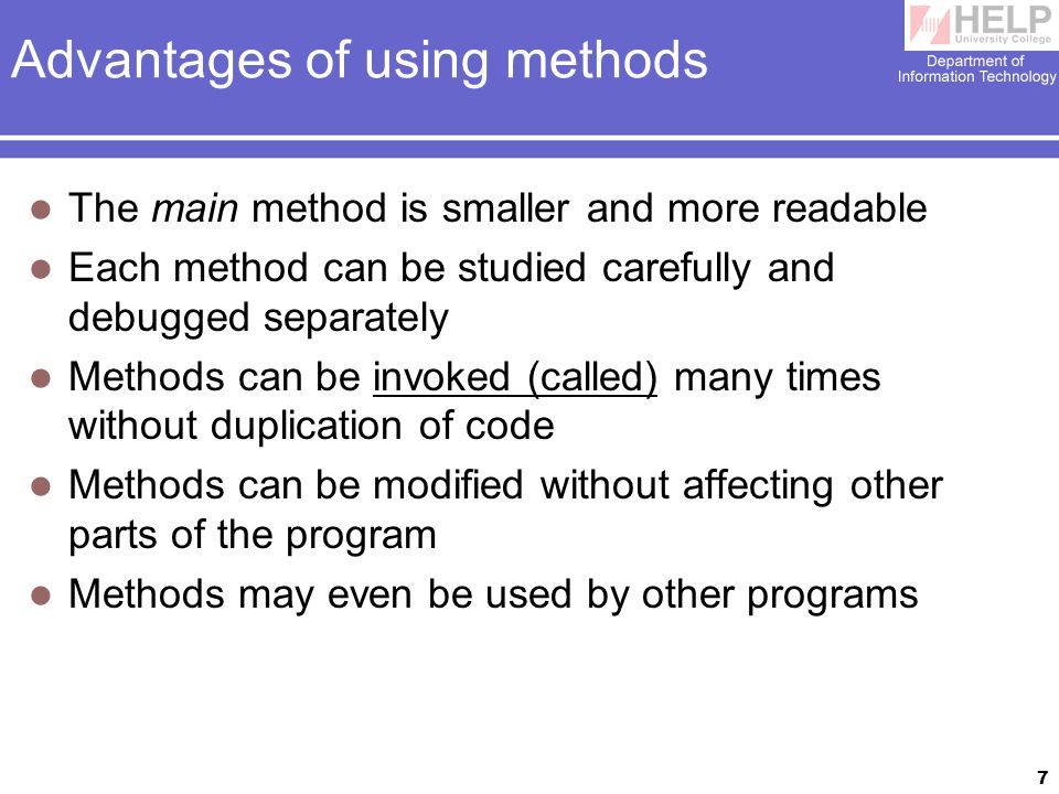 7 Advantages of using methods The main method is smaller and more readable Each method can be studied carefully and debugged separately Methods can be invoked (called) many times without duplication of code Methods can be modified without affecting other parts of the program Methods may even be used by other programs