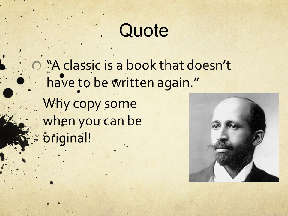 Quote A classic is a book that doesn't have to be written again. Why copy some when you can be original!