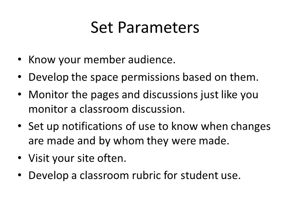 Set Parameters Know your member audience. Develop the space permissions based on them.