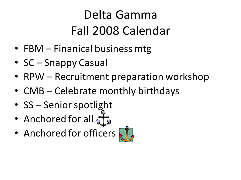 Delta Gamma Fall 2008 Calendar FBM – Finanical business mtg SC – Snappy Casual RPW – Recruitment preparation workshop CMB – Celebrate monthly birthdays SS – Senior spotlight Anchored for all Anchored for officers