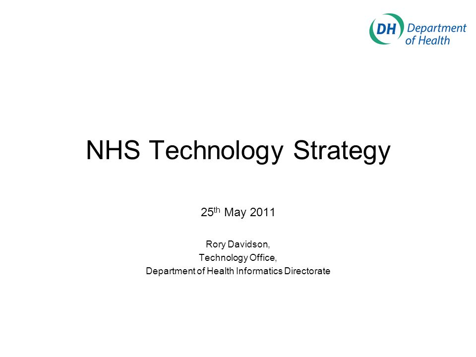 NHS Technology Strategy 25 th May 2011 Rory Davidson, Technology Office, Department of Health Informatics Directorate