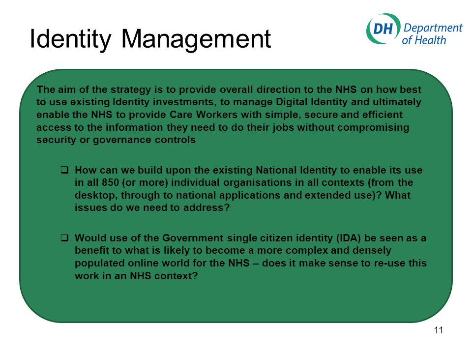 Identity Management The aim of the strategy is to provide overall direction to the NHS on how best to use existing Identity investments, to manage Digital Identity and ultimately enable the NHS to provide Care Workers with simple, secure and efficient access to the information they need to do their jobs without compromising security or governance controls  How can we build upon the existing National Identity to enable its use in all 850 (or more) individual organisations in all contexts (from the desktop, through to national applications and extended use).
