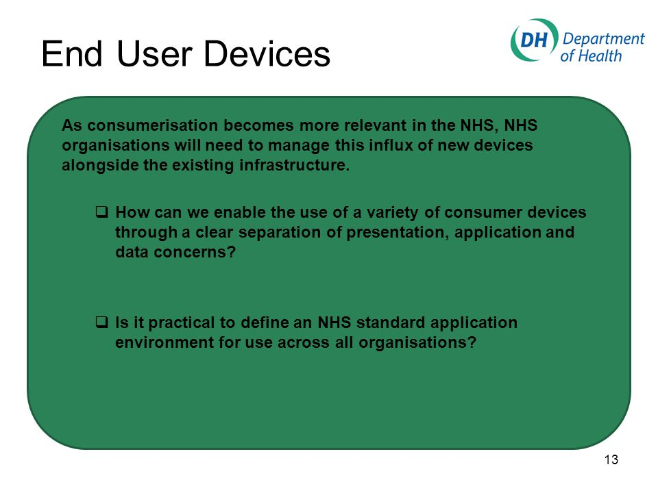 End User Devices As consumerisation becomes more relevant in the NHS, NHS organisations will need to manage this influx of new devices alongside the existing infrastructure.