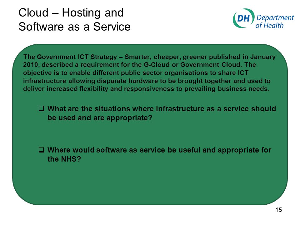 Cloud – Hosting and Software as a Service The Government ICT Strategy – Smarter, cheaper, greener published in January 2010, described a requirement for the G-Cloud or Government Cloud.