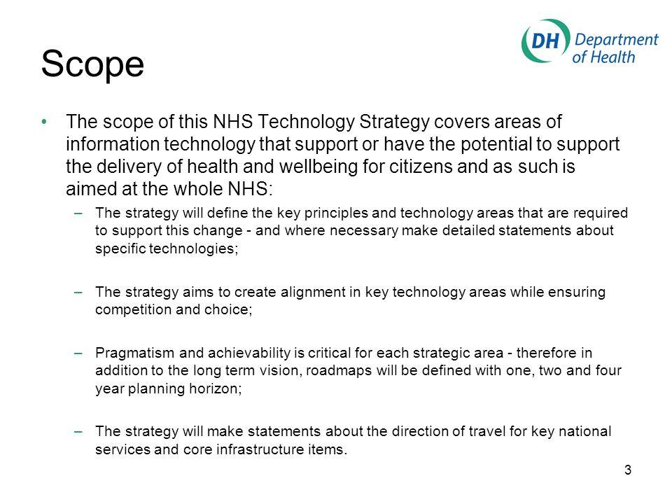 Scope The scope of this NHS Technology Strategy covers areas of information technology that support or have the potential to support the delivery of health and wellbeing for citizens and as such is aimed at the whole NHS: –The strategy will define the key principles and technology areas that are required to support this change - and where necessary make detailed statements about specific technologies; –The strategy aims to create alignment in key technology areas while ensuring competition and choice; –Pragmatism and achievability is critical for each strategic area - therefore in addition to the long term vision, roadmaps will be defined with one, two and four year planning horizon; –The strategy will make statements about the direction of travel for key national services and core infrastructure items.