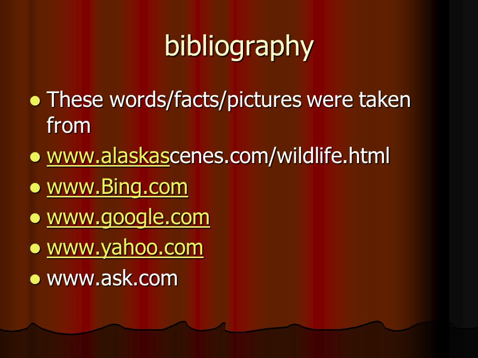 bibliography These words/facts/pictures were taken from These words/facts/pictures were taken from www.alaskascenes.com/wildlife.html www.alaskascenes.com/wildlife.html www.alaskas www.Bing.com www.Bing.com www.Bing.com www.google.com www.google.com www.google.com www.yahoo.com www.yahoo.com www.yahoo.com www.ask.com www.ask.com