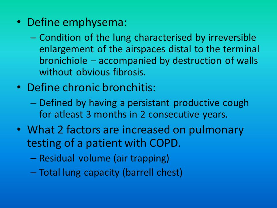 Define emphysema: – Condition of the lung characterised by irreversible enlargement of the airspaces distal to the terminal bronichiole – accompanied by destruction of walls without obvious fibrosis.