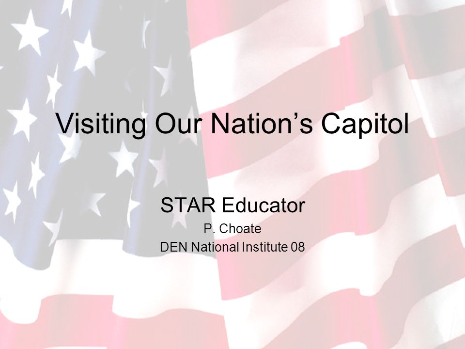 Visiting Our Nation's Capitol STAR Educator P. Choate DEN National Institute 08