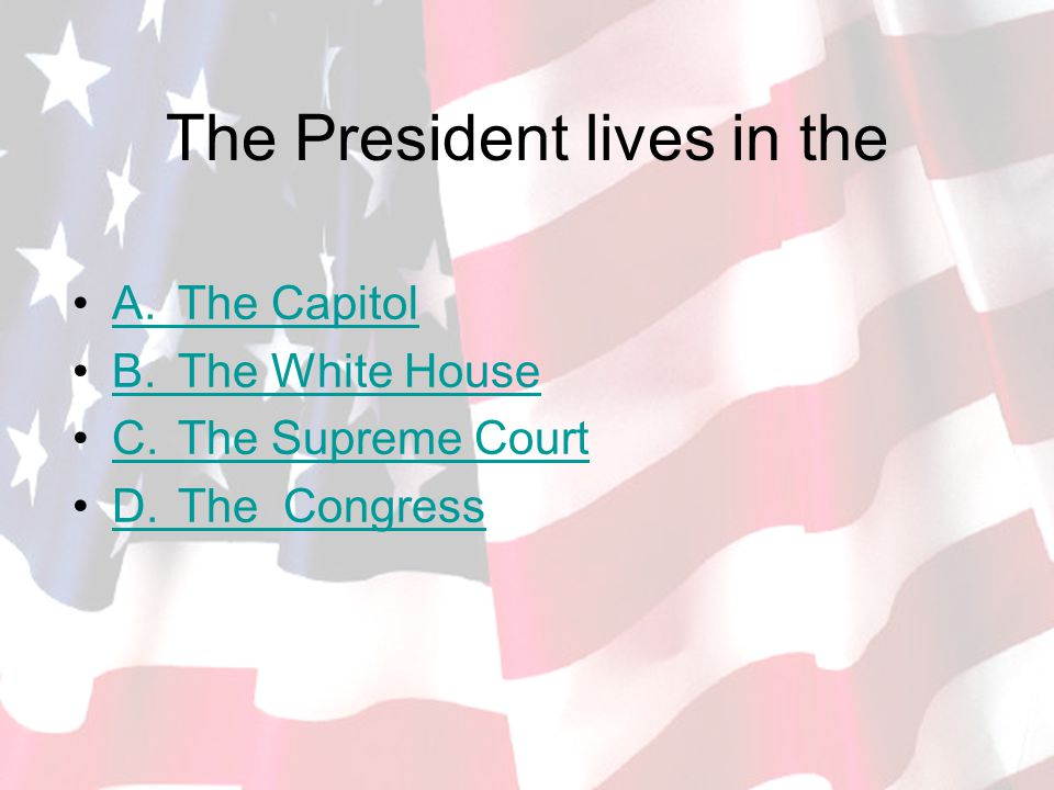 The President lives in the A.The CapitolA.The Capitol B.The White HouseB.The White House C.The Supreme CourtC.The Supreme Court D.TheCongressD.TheCongress