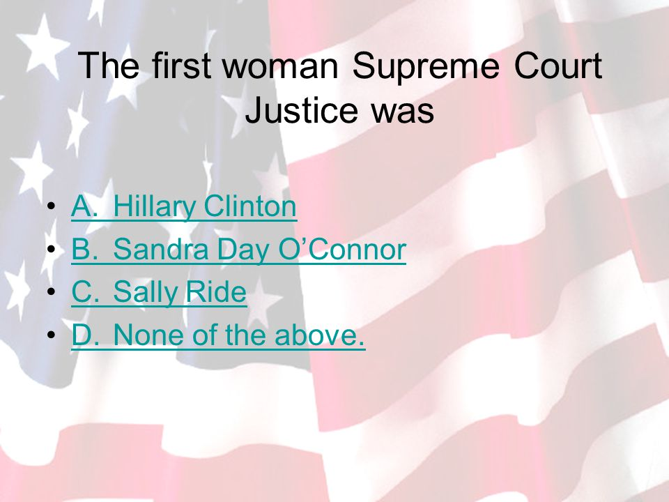 The first woman Supreme Court Justice was A.Hillary ClintonA.Hillary Clinton B.Sandra Day O'ConnorB.Sandra Day O'Connor C.Sally RideC.Sally Ride D.None of the above.D.None of the above.