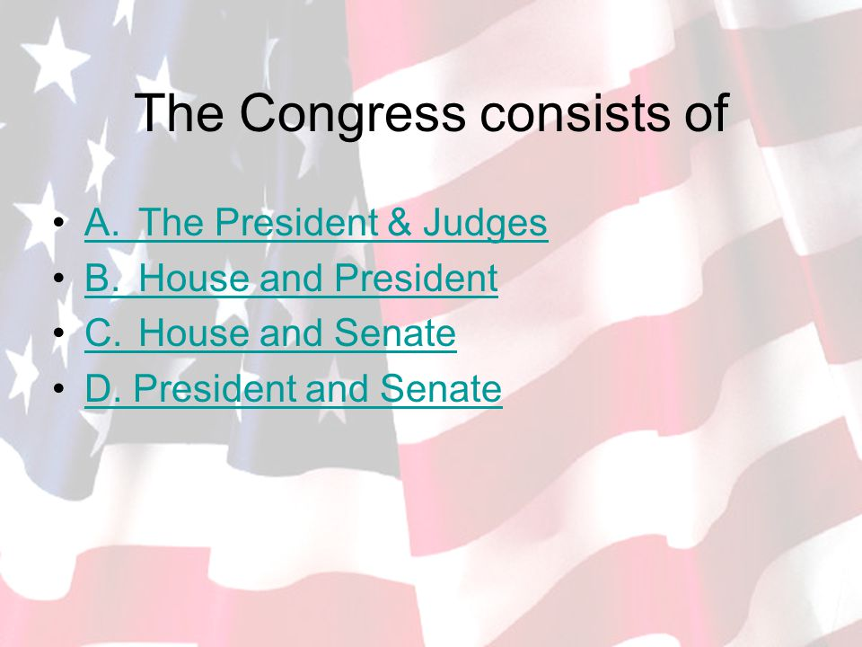 The Congress consists of A.The President & JudgesA.The President & Judges B.House and PresidentB.House and President C.House and SenateC.House and Senate D.