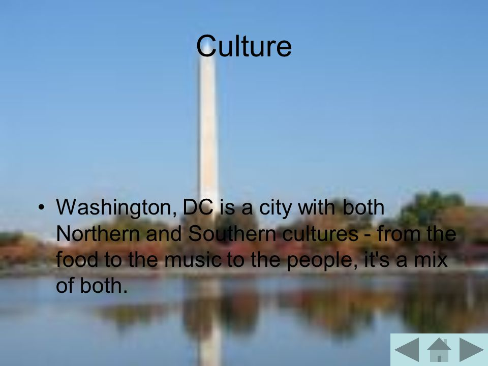 Culture Washington, DC is a city with both Northern and Southern cultures - from the food to the music to the people, it s a mix of both.