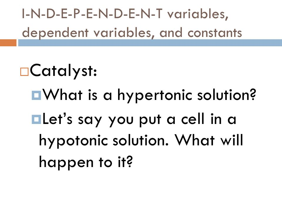 I-N-D-E-P-E-N-D-E-N-T variables, dependent variables, and constants  Catalyst:  What is a hypertonic solution.