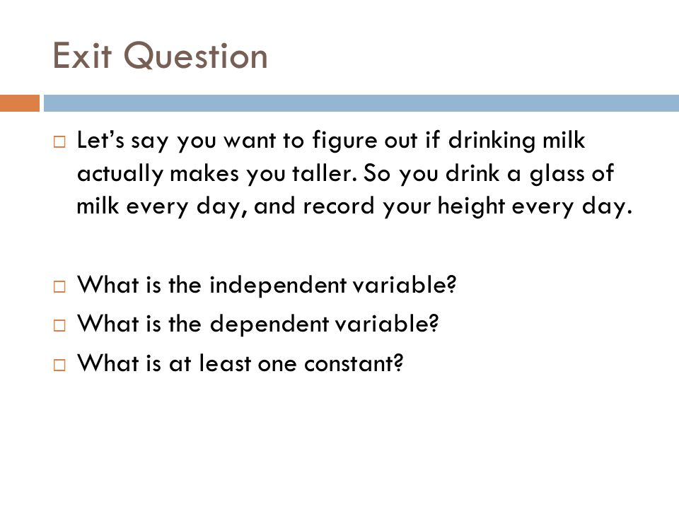 Exit Question  Let's say you want to figure out if drinking milk actually makes you taller.