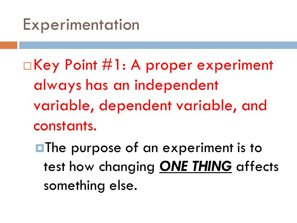 Experimentation  Key Point #1: A proper experiment always has an independent variable, dependent variable, and constants.