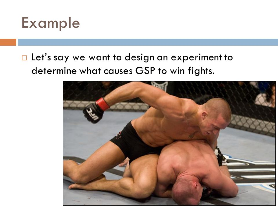 Example  Let's say we want to design an experiment to determine what causes GSP to win fights.