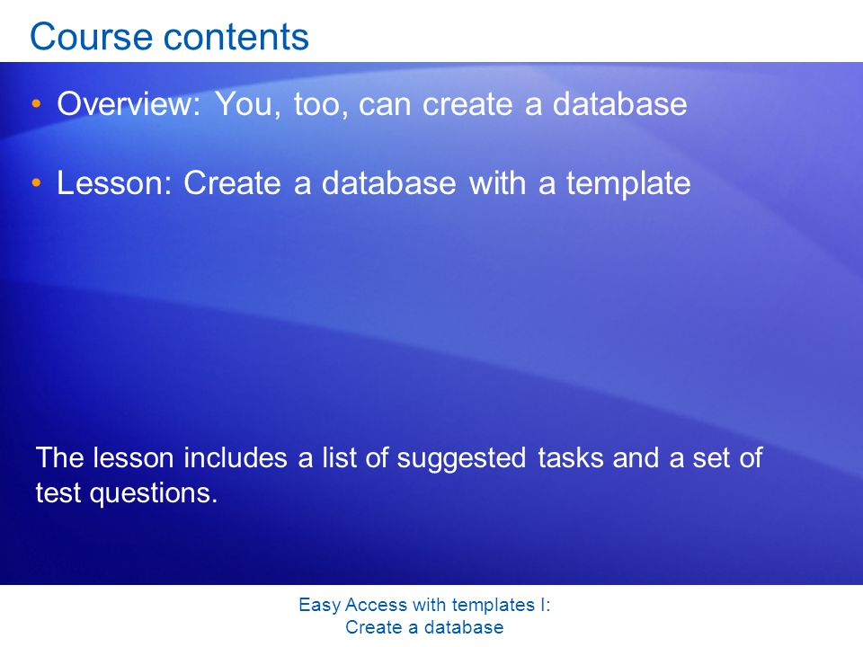Easy Access with templates I: Create a database Course contents Overview: You, too, can create a database Lesson: Create a database with a template The lesson includes a list of suggested tasks and a set of test questions.