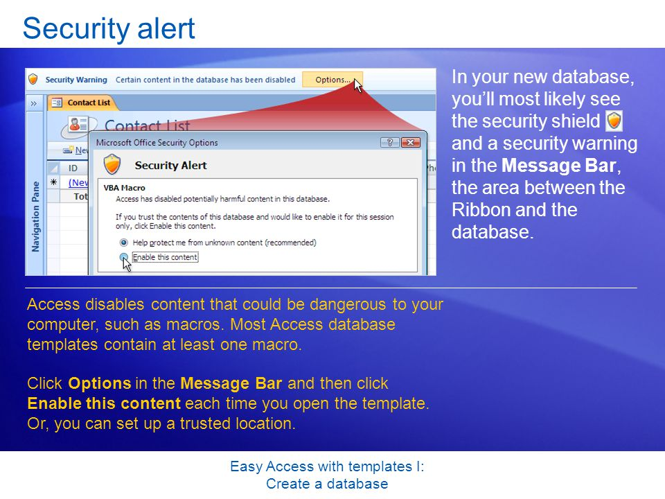 Easy Access with templates I: Create a database Security alert In your new database, you'll most likely see the security shield and a security warning in the Message Bar, the area between the Ribbon and the database.