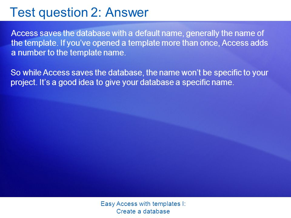 Easy Access with templates I: Create a database Test question 2: Answer Access saves the database with a default name, generally the name of the template.