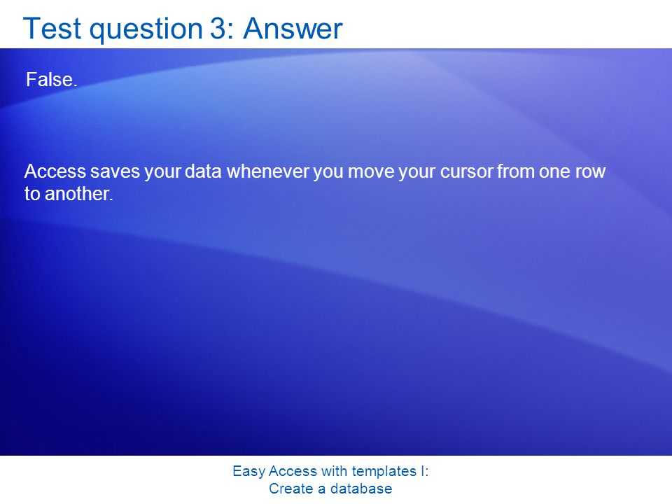 Easy Access with templates I: Create a database Test question 3: Answer False.