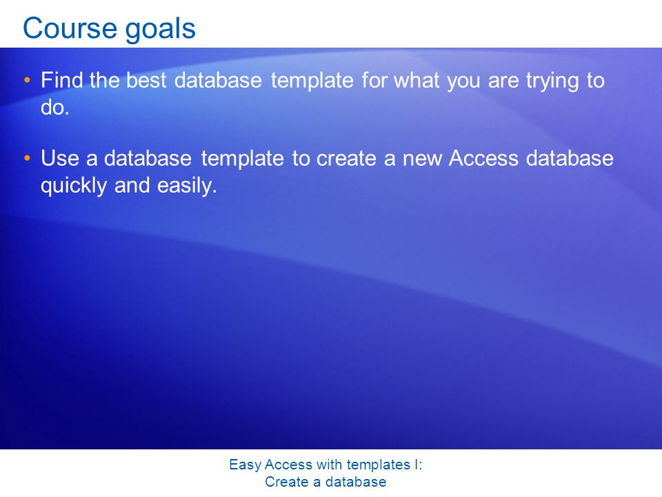 Easy Access with templates I: Create a database Course goals Find the best database template for what you are trying to do.