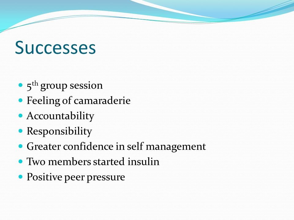 Successes 5 th group session Feeling of camaraderie Accountability Responsibility Greater confidence in self management Two members started insulin Positive peer pressure