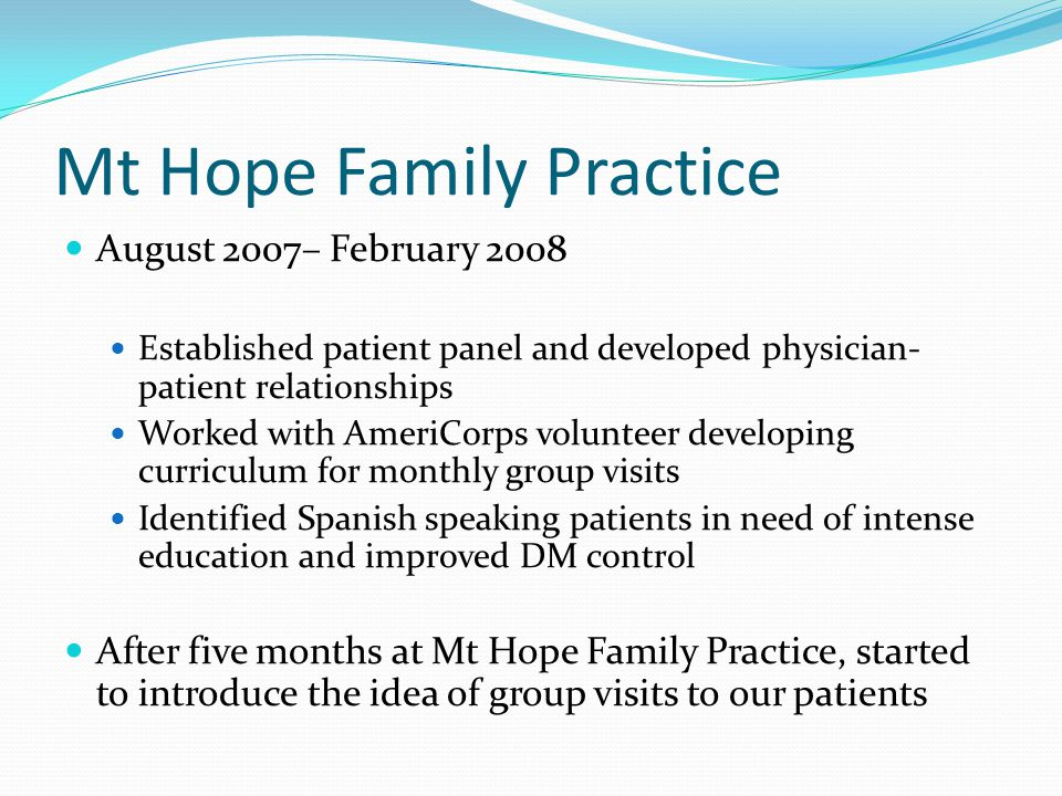 Mt Hope Family Practice August 2007– February 2008 Established patient panel and developed physician- patient relationships Worked with AmeriCorps volunteer developing curriculum for monthly group visits Identified Spanish speaking patients in need of intense education and improved DM control After five months at Mt Hope Family Practice, started to introduce the idea of group visits to our patients