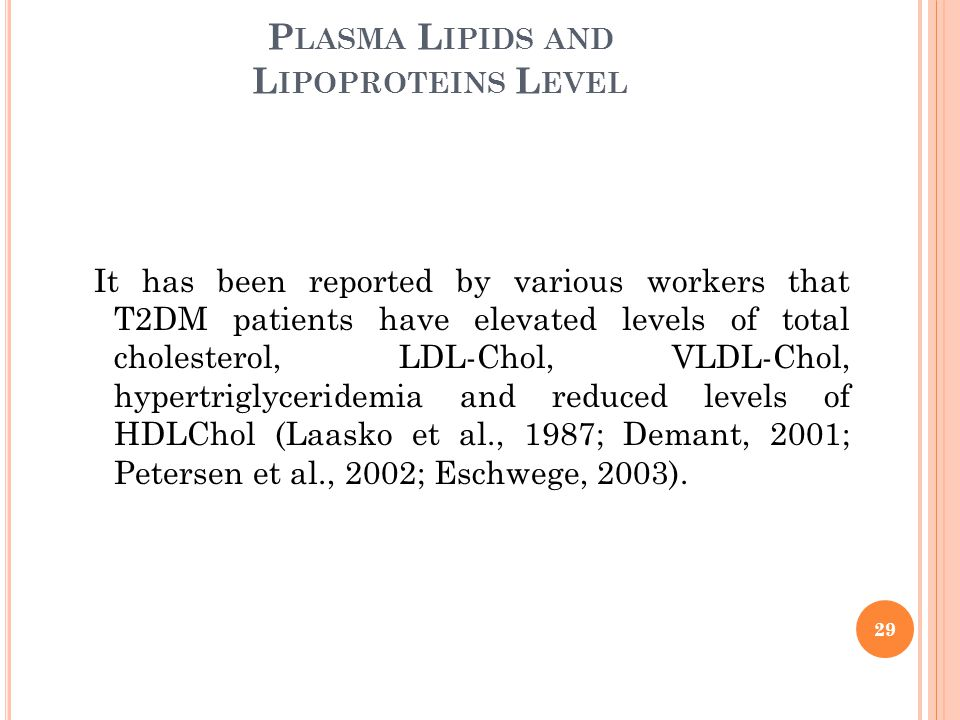 P LASMA L IPIDS AND L IPOPROTEINS L EVEL It has been reported by various workers that T2DM patients have elevated levels of total cholesterol, LDL-Chol, VLDL-Chol, hypertriglyceridemia and reduced levels of HDLChol (Laasko et al., 1987; Demant, 2001; Petersen et al., 2002; Eschwege, 2003).