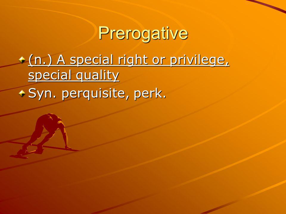 Prerogative (n.) A special right or privilege, special quality Syn. perquisite, perk.