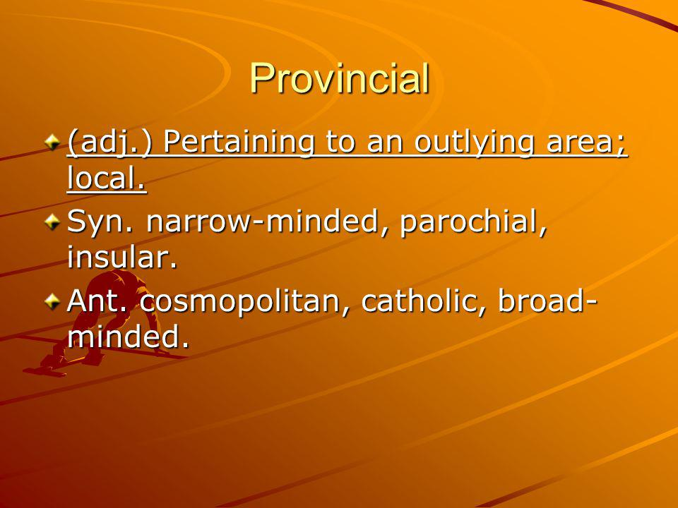 Provincial (adj.) Pertaining to an outlying area; local.