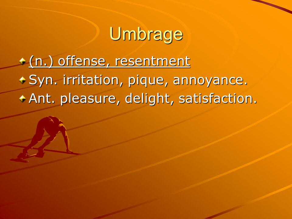 Umbrage (n.) offense, resentment Syn. irritation, pique, annoyance.