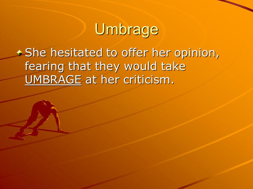 Umbrage She hesitated to offer her opinion, fearing that they would take UMBRAGE at her criticism.