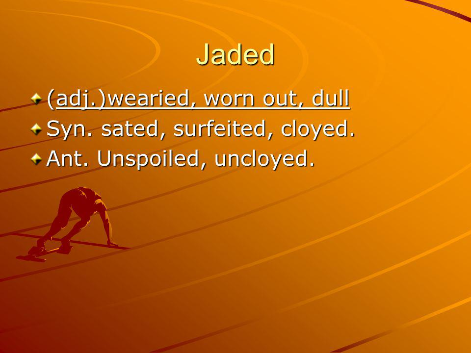 Jaded (adj.)wearied, worn out, dull Syn. sated, surfeited, cloyed. Ant. Unspoiled, uncloyed.