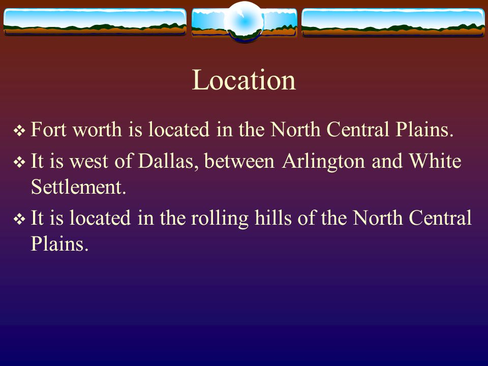 Location  Fort worth is located in the North Central Plains.
