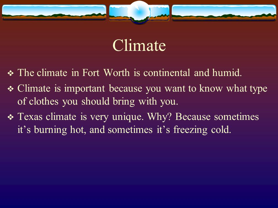 Climate  The climate in Fort Worth is continental and humid.