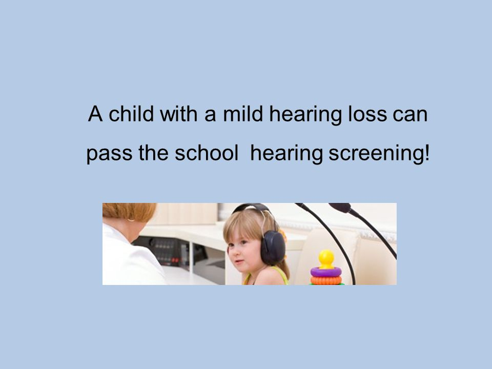 A child with a mild hearing loss can pass the school hearing screening!