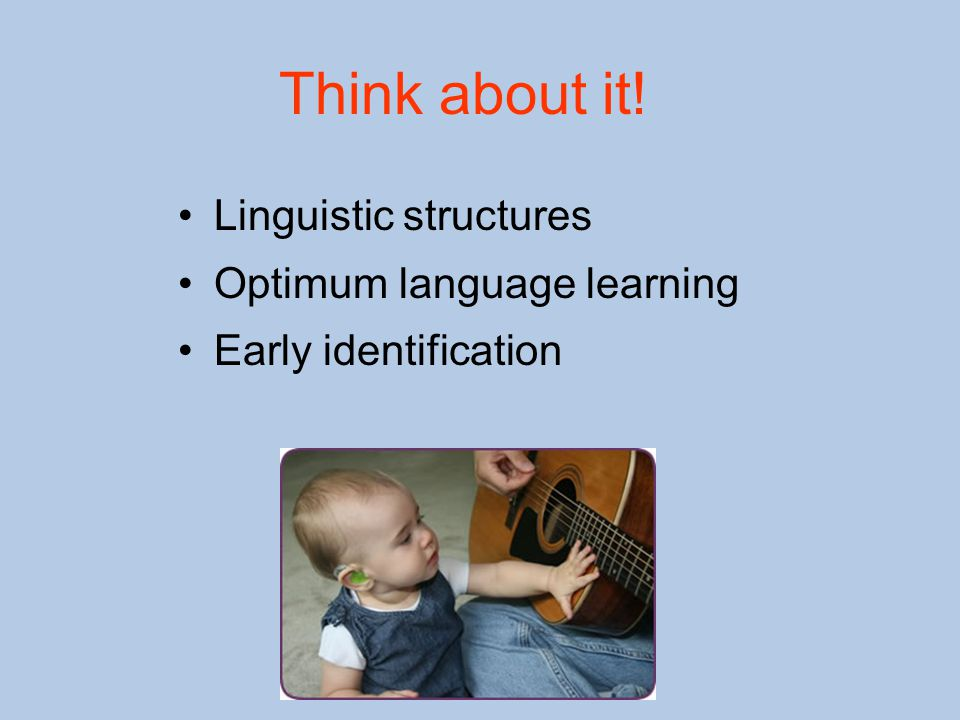 Think about it! Linguistic structures Optimum language learning Early identification