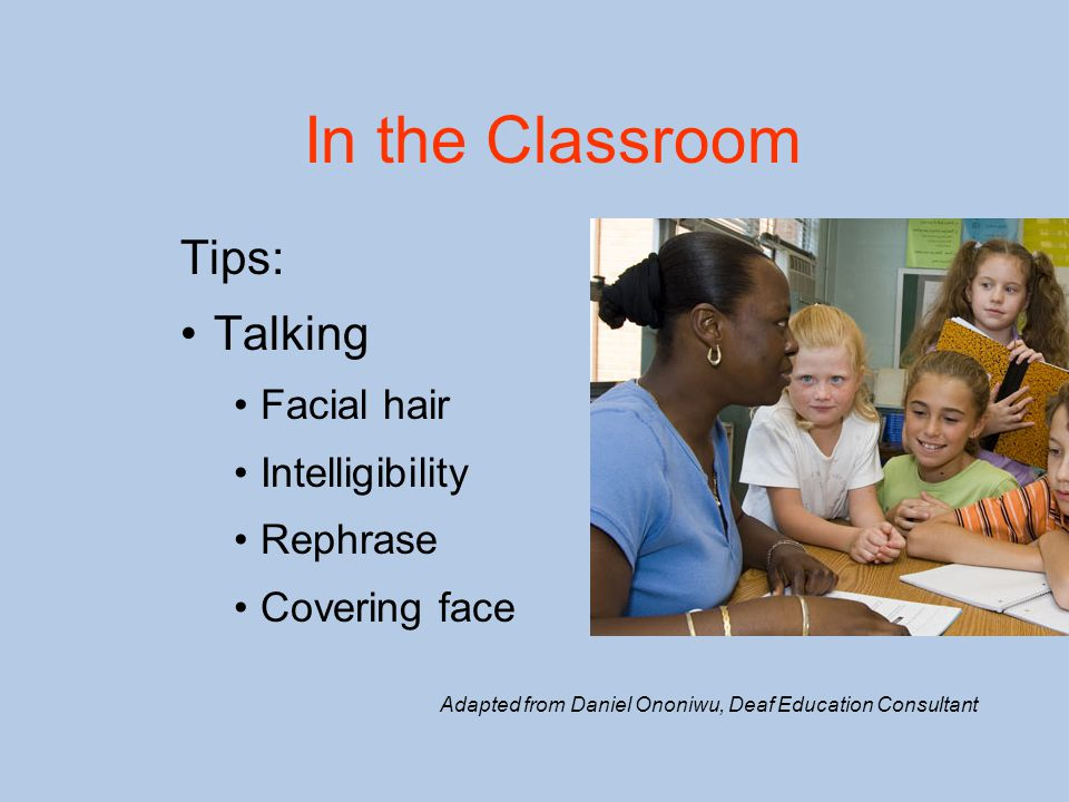 In the Classroom Tips: Talking Facial hair Intelligibility Rephrase Covering face Adapted from Daniel Ononiwu, Deaf Education Consultant
