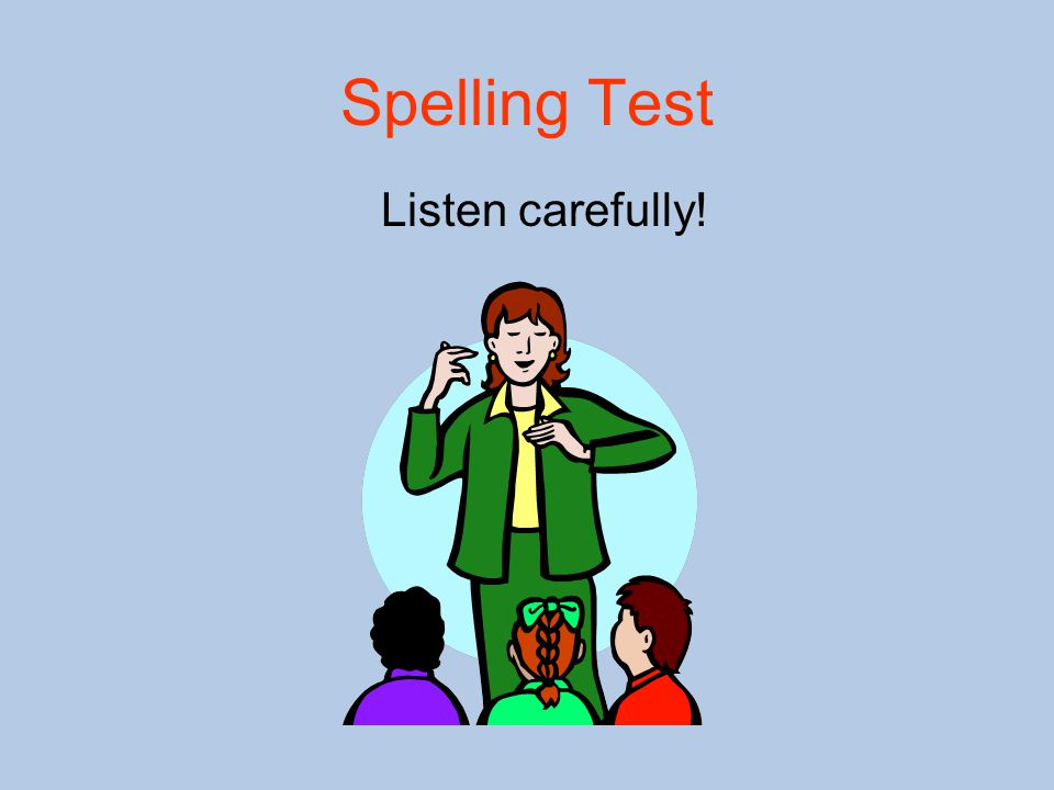 Spelling Test Listen carefully!
