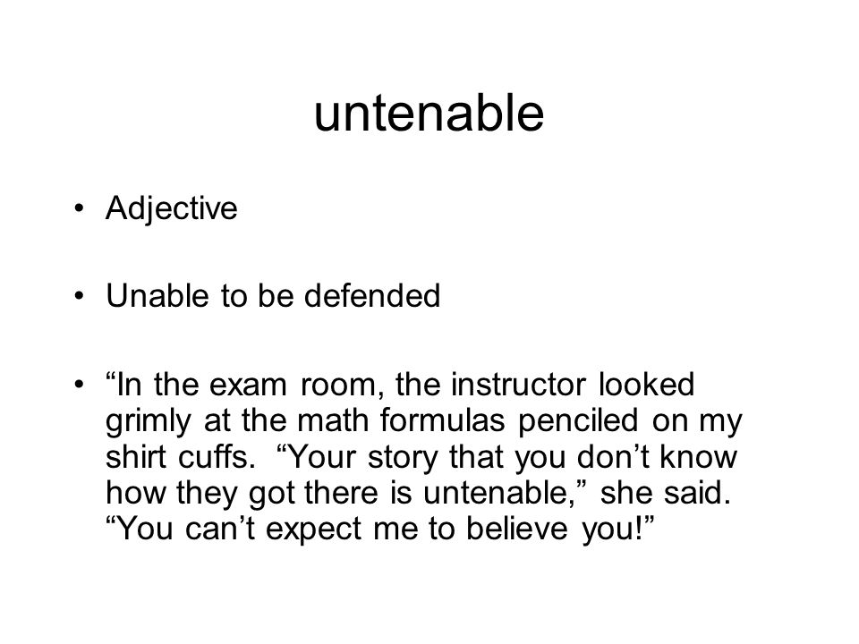 untenable Adjective Unable to be defended In the exam room, the instructor looked grimly at the math formulas penciled on my shirt cuffs.