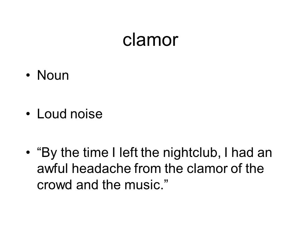clamor Noun Loud noise By the time I left the nightclub, I had an awful headache from the clamor of the crowd and the music.