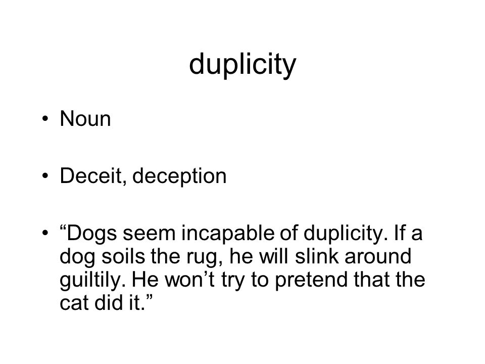 duplicity Noun Deceit, deception Dogs seem incapable of duplicity.