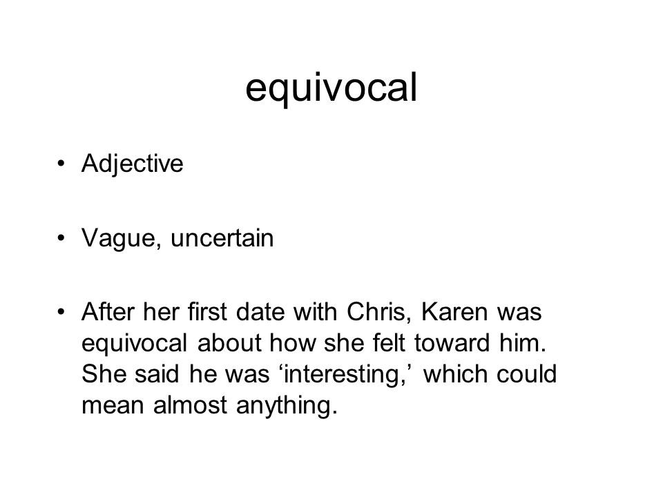 equivocal Adjective Vague, uncertain After her first date with Chris, Karen was equivocal about how she felt toward him.