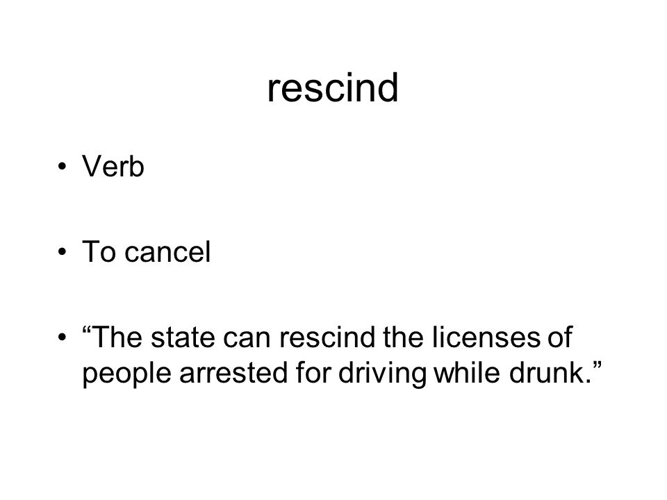 rescind Verb To cancel The state can rescind the licenses of people arrested for driving while drunk.
