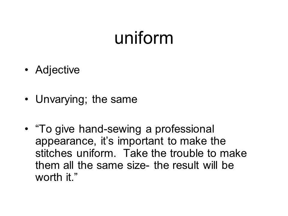 uniform Adjective Unvarying; the same To give hand-sewing a professional appearance, it's important to make the stitches uniform.