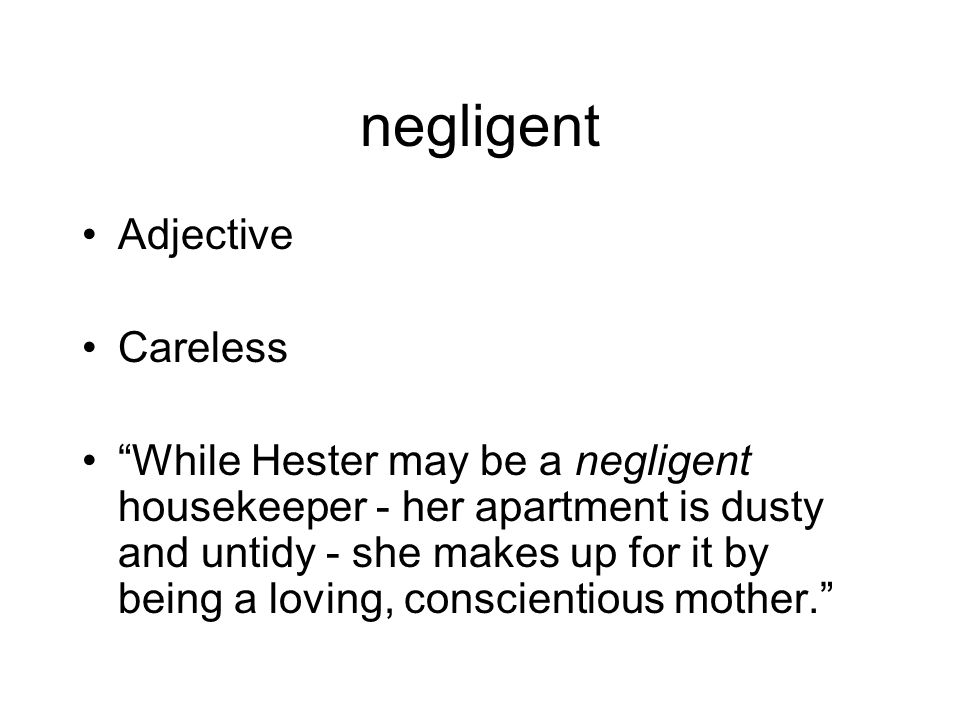 negligent Adjective Careless While Hester may be a negligent housekeeper - her apartment is dusty and untidy - she makes up for it by being a loving, conscientious mother.