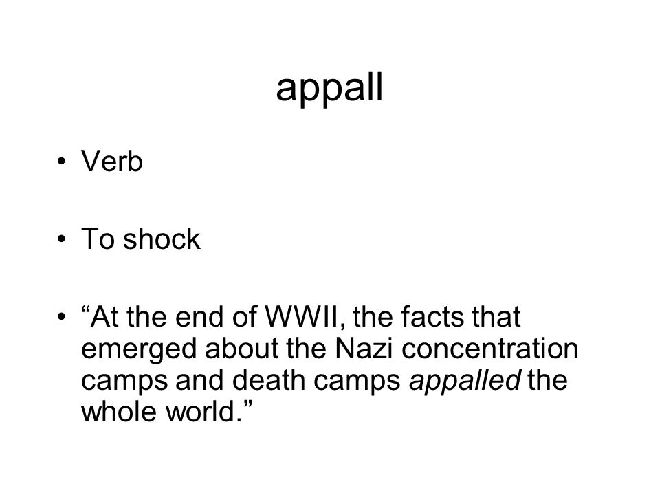 appall Verb To shock At the end of WWII, the facts that emerged about the Nazi concentration camps and death camps appalled the whole world.